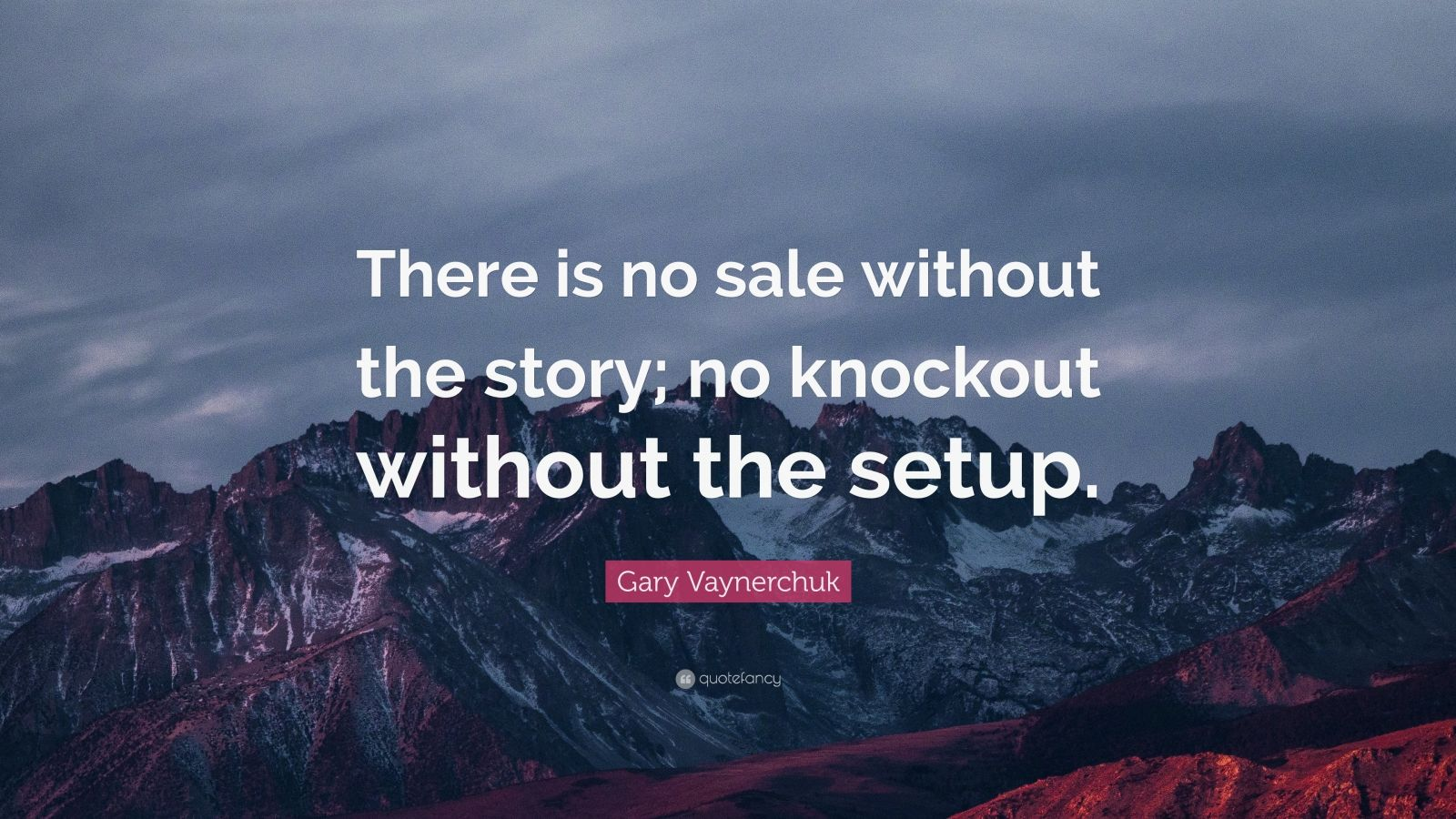 "Gary Vaynerchuk Quote: ""There is no sale without the story; no knockout without the setup."""