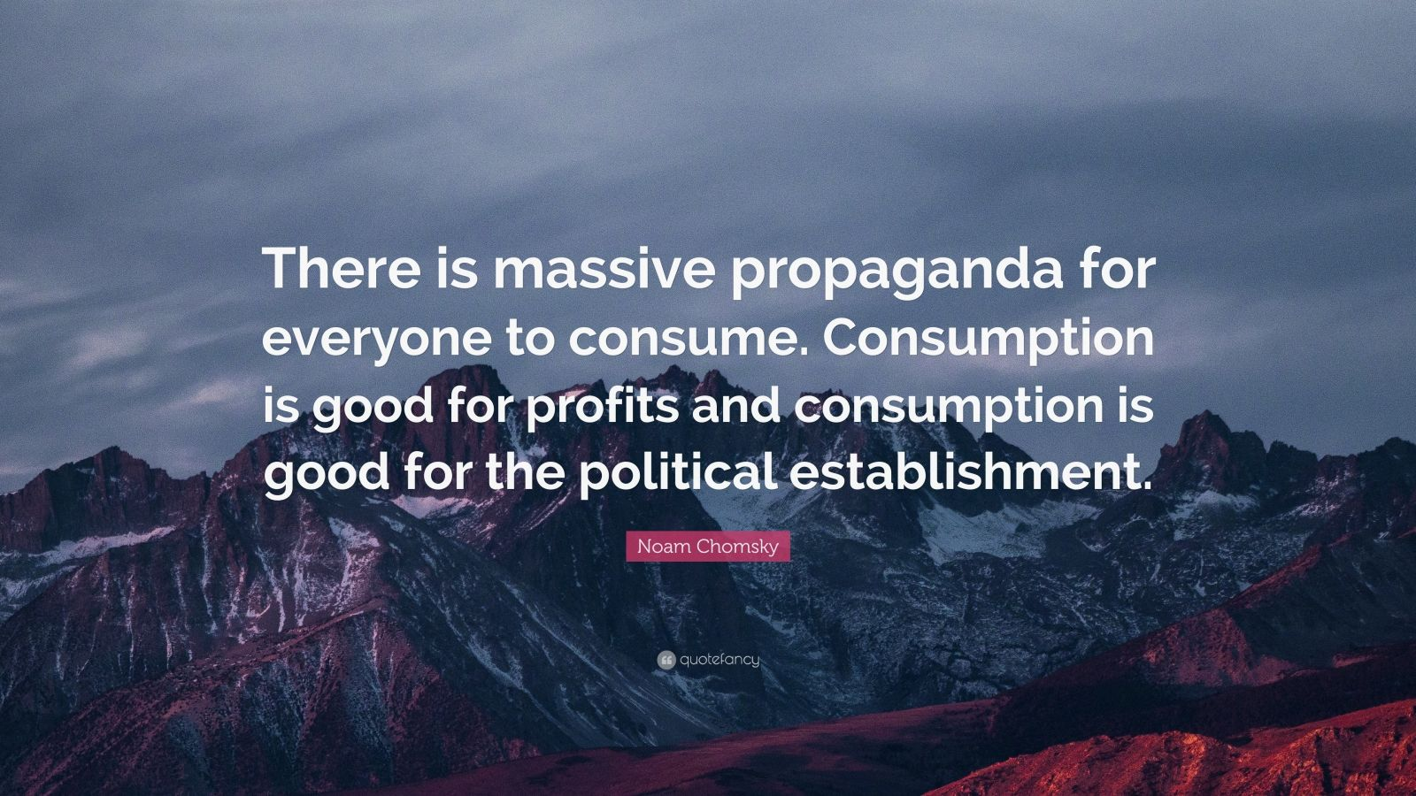 "Noam Chomsky Quote: ""There is massive propaganda for everyone to consume. Consumption is good for profits and consumption is good for the political establishment."""