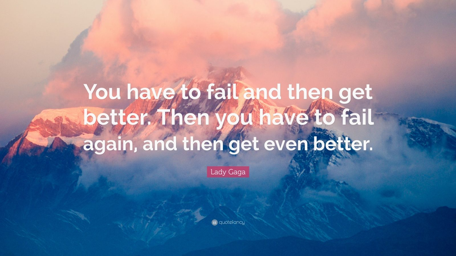"""Lady Gaga Quote: """"You have to fail and then get better. Then you have to fail again, and then get even better."""""""
