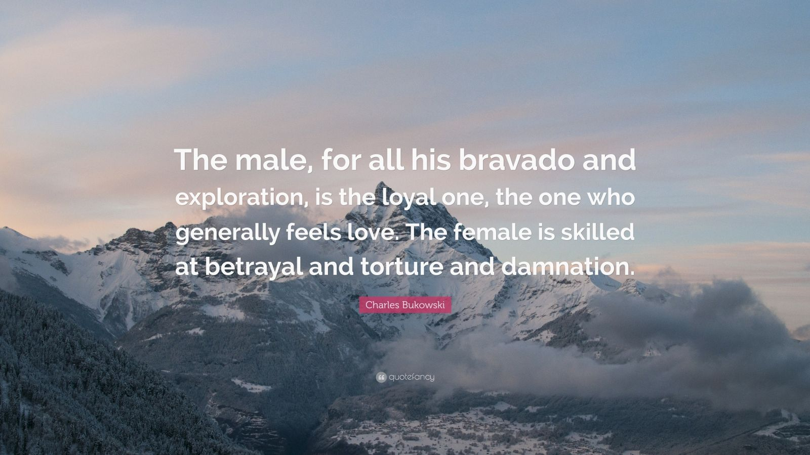 """Charles Bukowski Quote: """"The male, for all his bravado and exploration, is the loyal one, the one who generally feels love. The female is skilled at betrayal and torture and damnation."""""""