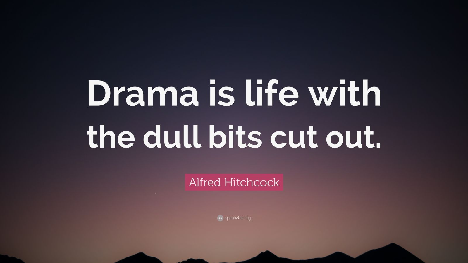 """Alfred Hitchcock Quote: """"Drama is life with the dull bits cut out."""""""