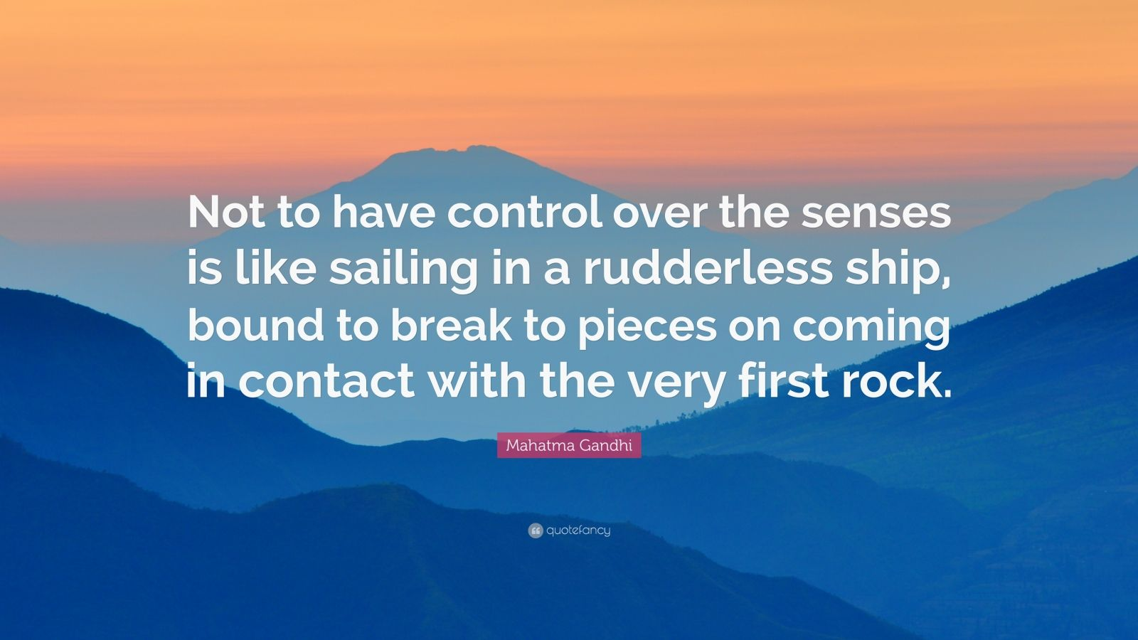 """Mahatma Gandhi Quote: """"Not to have control over the senses is like sailing in a rudderless ship, bound to break to pieces on coming in contact with the very first rock."""""""