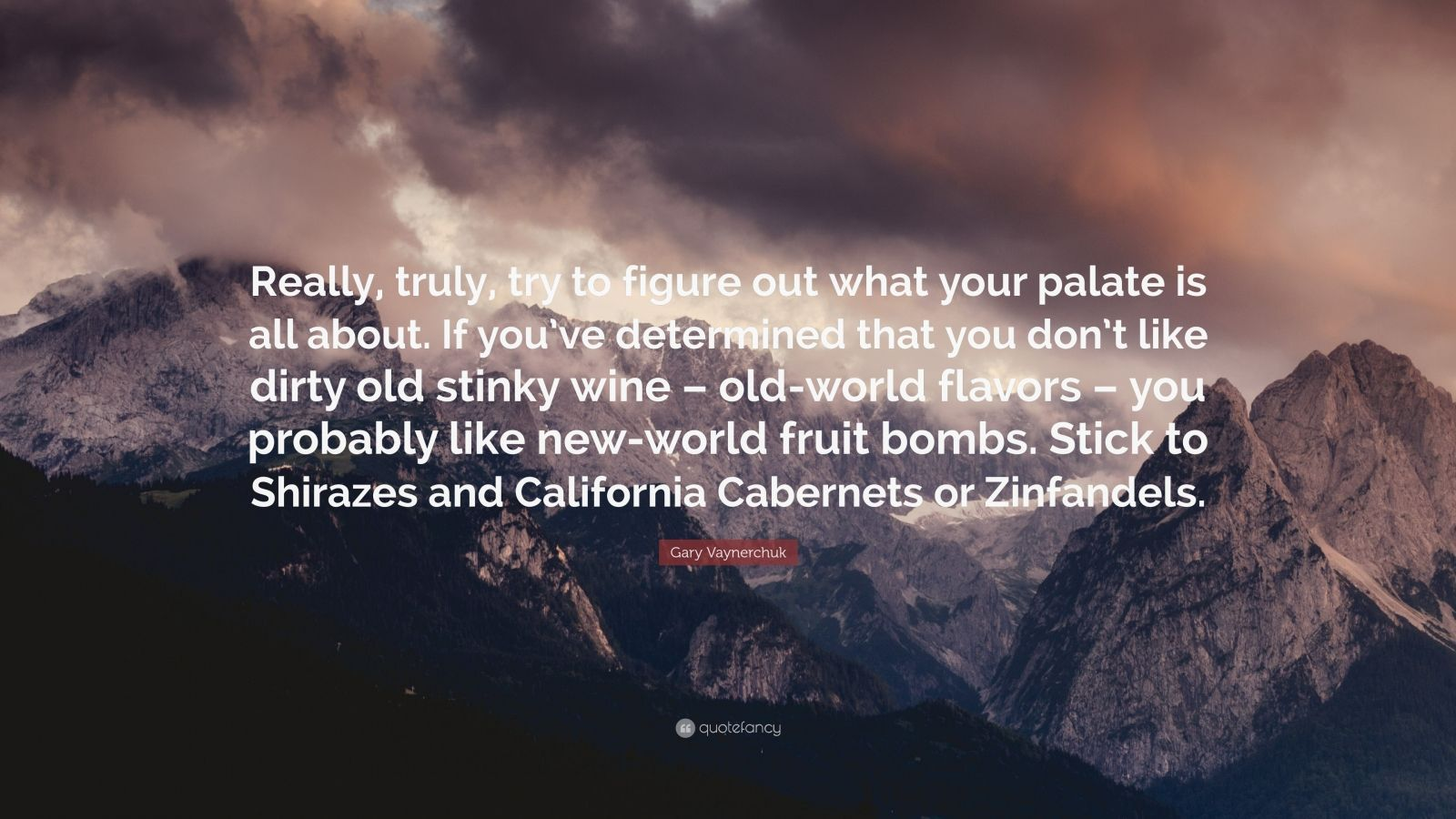 """Gary Vaynerchuk Quote: """"Really, truly, try to figure out what your palate is all about. If you've determined that you don't like dirty old stinky wine – old-world flavors – you probably like new-world fruit bombs. Stick to Shirazes and California Cabernets or Zinfandels."""""""