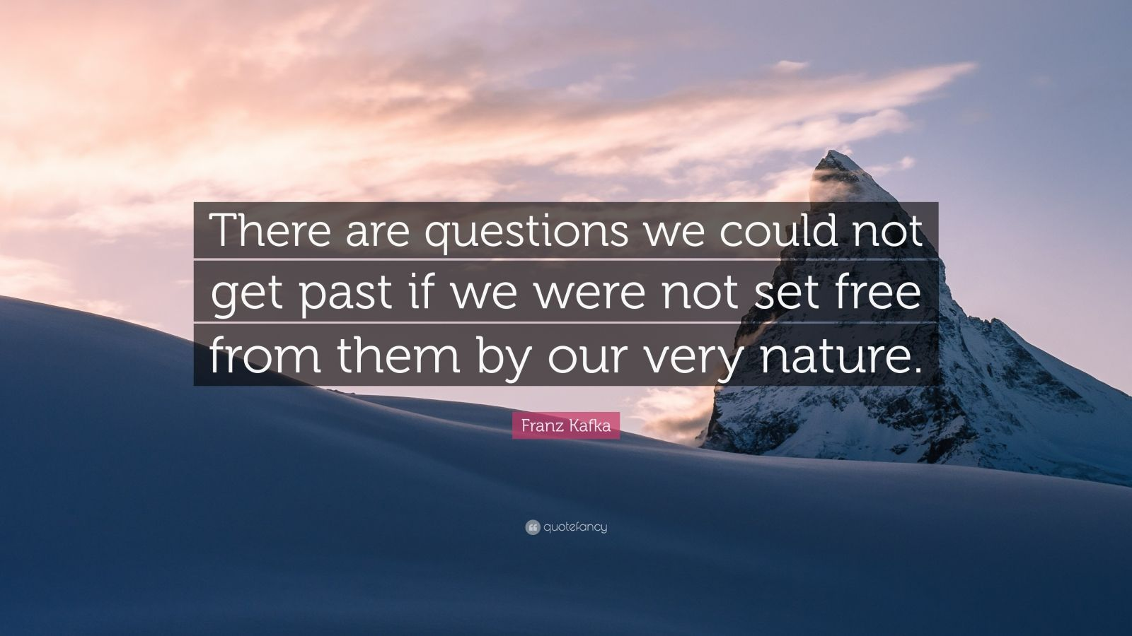 "Franz Kafka Quote: ""There are questions we could not get past if we were not set free from them by our very nature."""