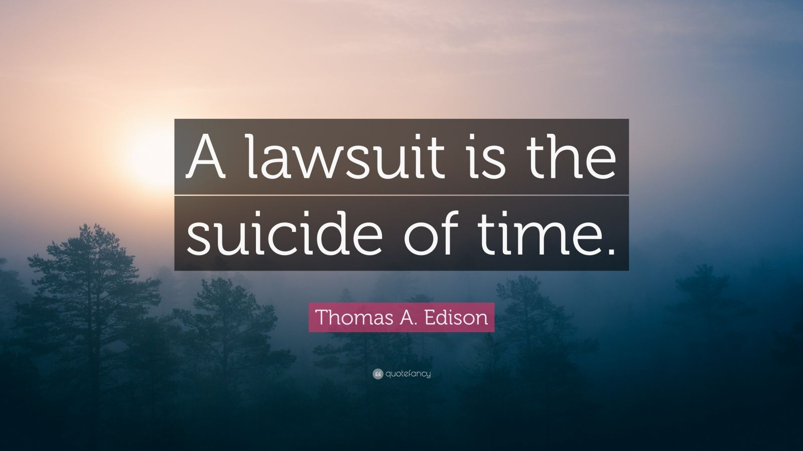 "Thomas A. Edison Quote: ""A lawsuit is the suicide of time."""