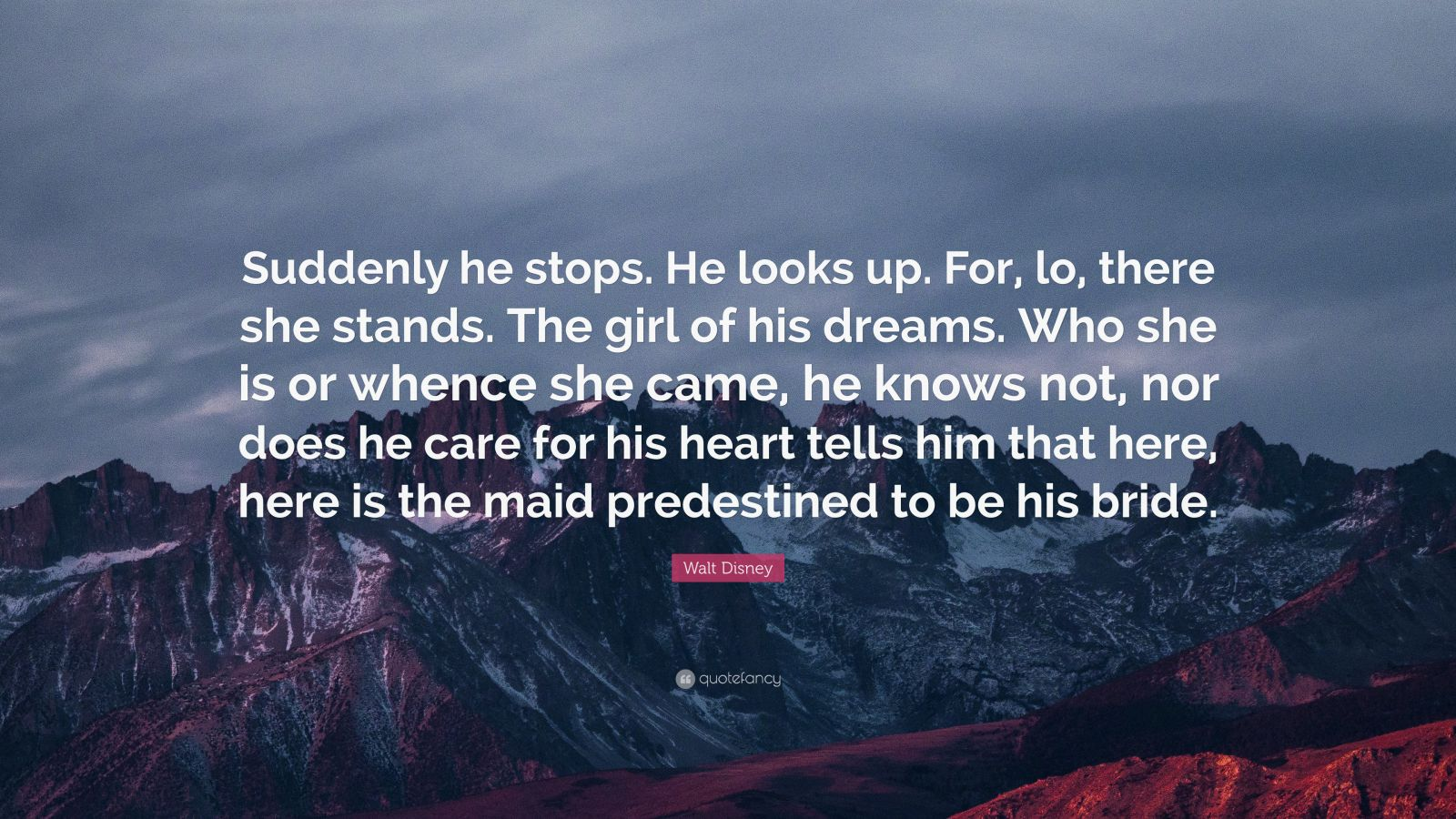 """Walt Disney Quote: """"Suddenly he stops. He looks up. For, lo, there she stands. The girl of his dreams. Who she is or whence she came, he knows not, nor does he care for his heart tells him that here, here is the maid predestined to be his bride."""""""