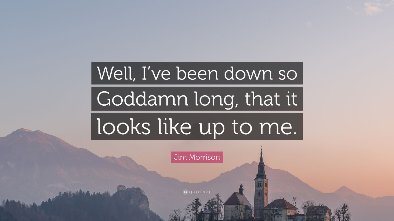 """Jim Morrison Quote: """"Well, I've been down so Goddamn long, that it looks like up to me."""""""