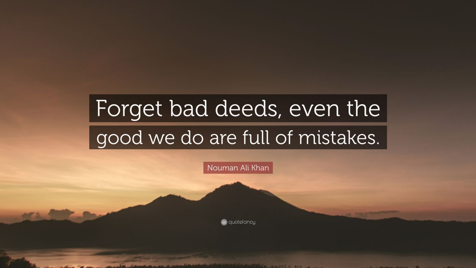 """Nouman Ali Khan Quote: """"Forget bad deeds, even the good we do are full of mistakes."""""""