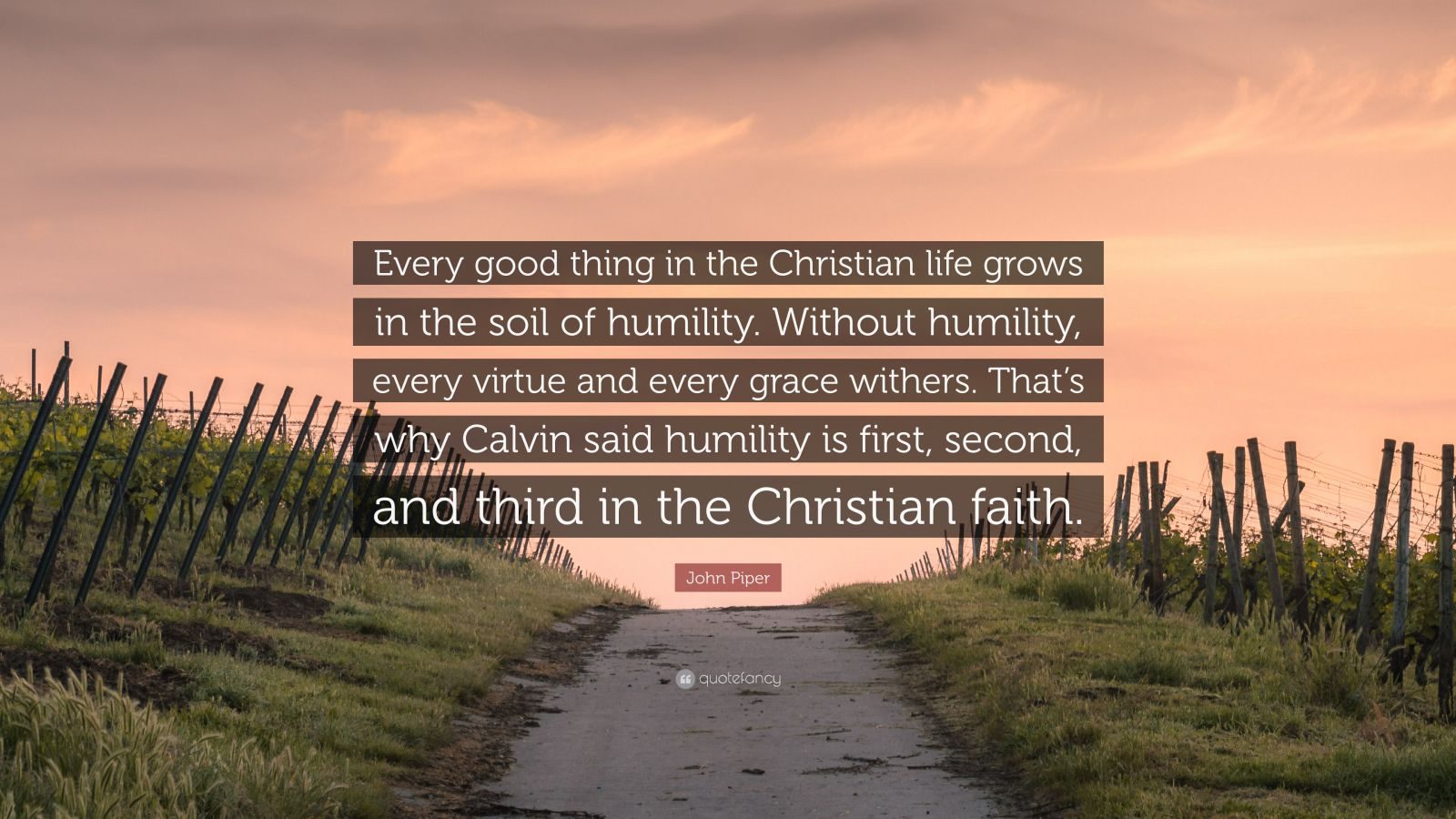 "John Piper Quote: ""Every good thing in the Christian life grows in the soil of humility. Without humility, every virtue and every grace withers. That's why Calvin said humility is first, second, and third in the Christian faith."""