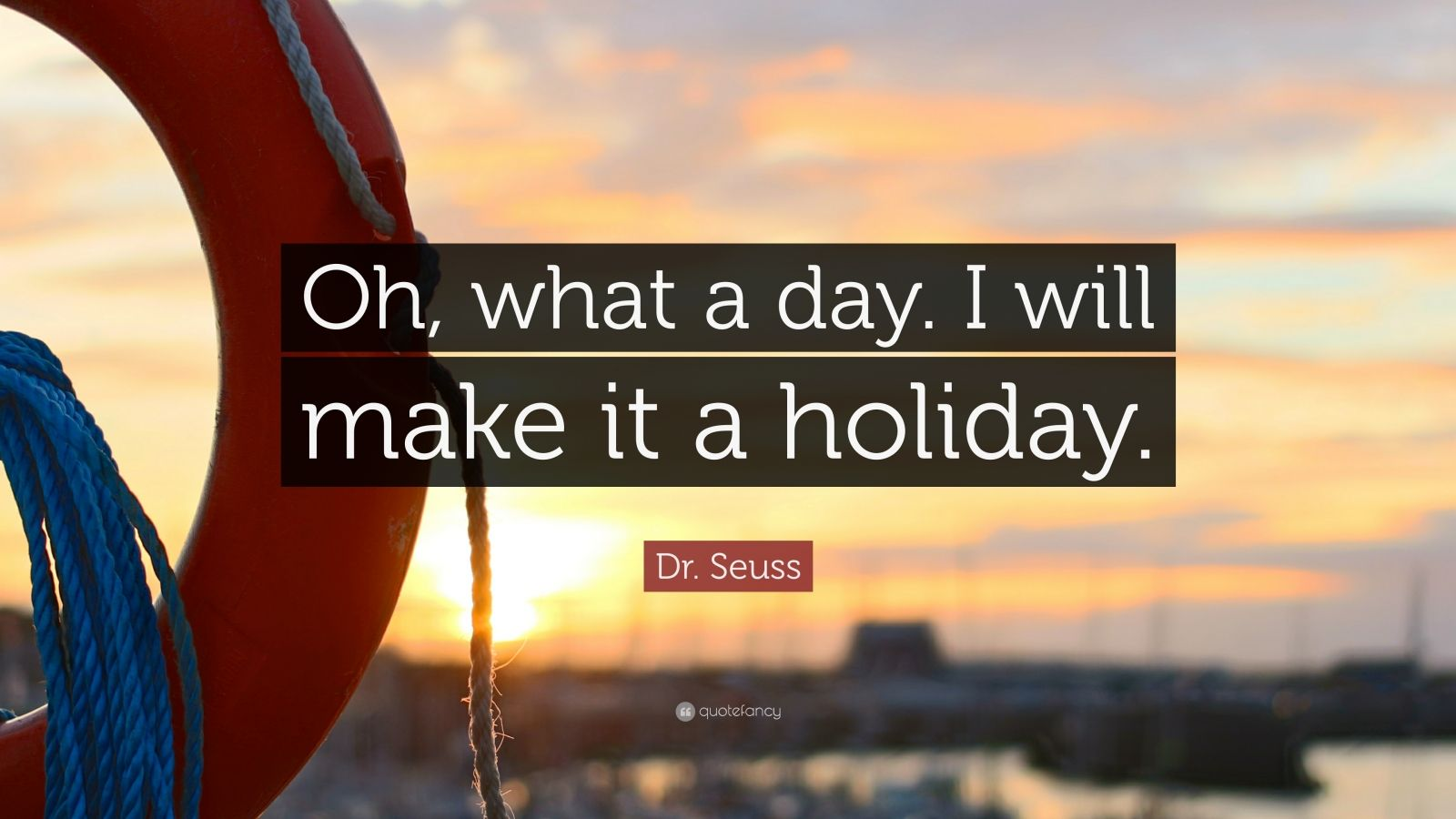 "Dr. Seuss Quote: ""Oh, what a day. I will make it a holiday."""