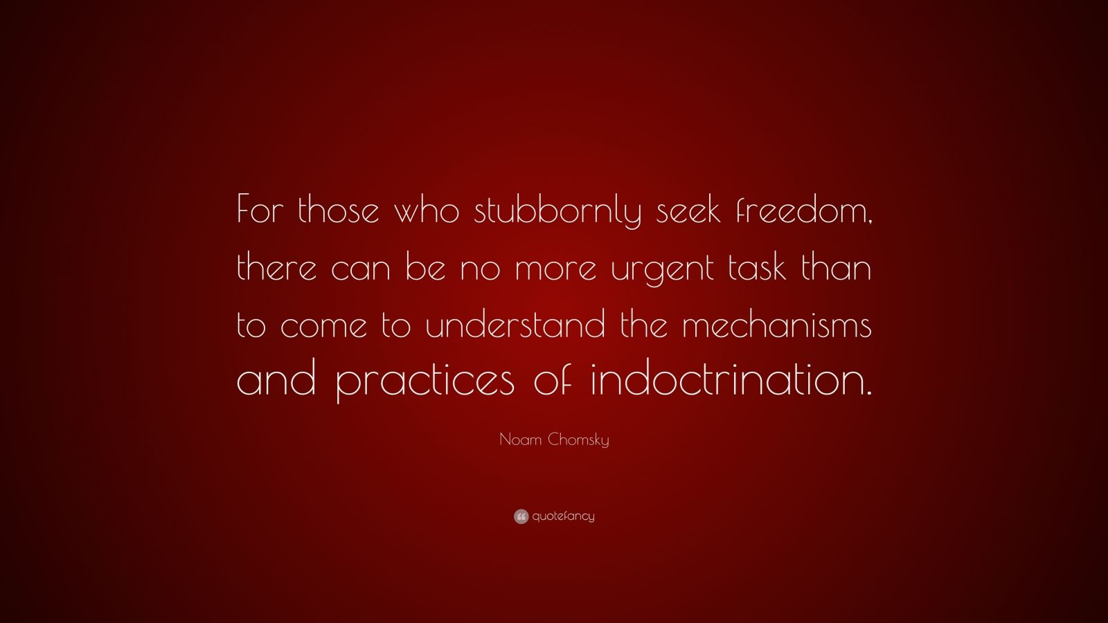 "Noam Chomsky Quote: ""For those who stubbornly seek freedom, there can be no more urgent task than to come to understand the mechanisms and practices of indoctrination."""