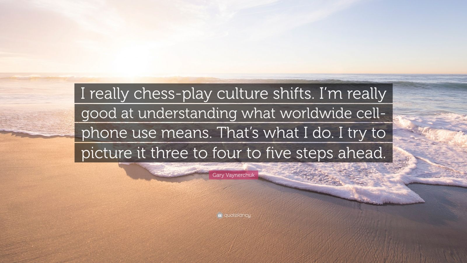 """Gary Vaynerchuk Quote: """"I really chess-play culture shifts. I'm really good at understanding what worldwide cell-phone use means. That's what I do. I try to picture it three to four to five steps ahead."""""""