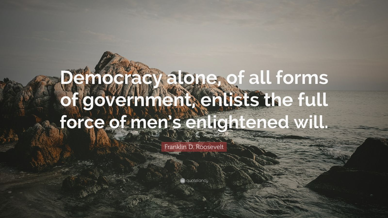 "Franklin D. Roosevelt Quote: ""Democracy alone, of all forms of government, enlists the full force of men's enlightened will."""