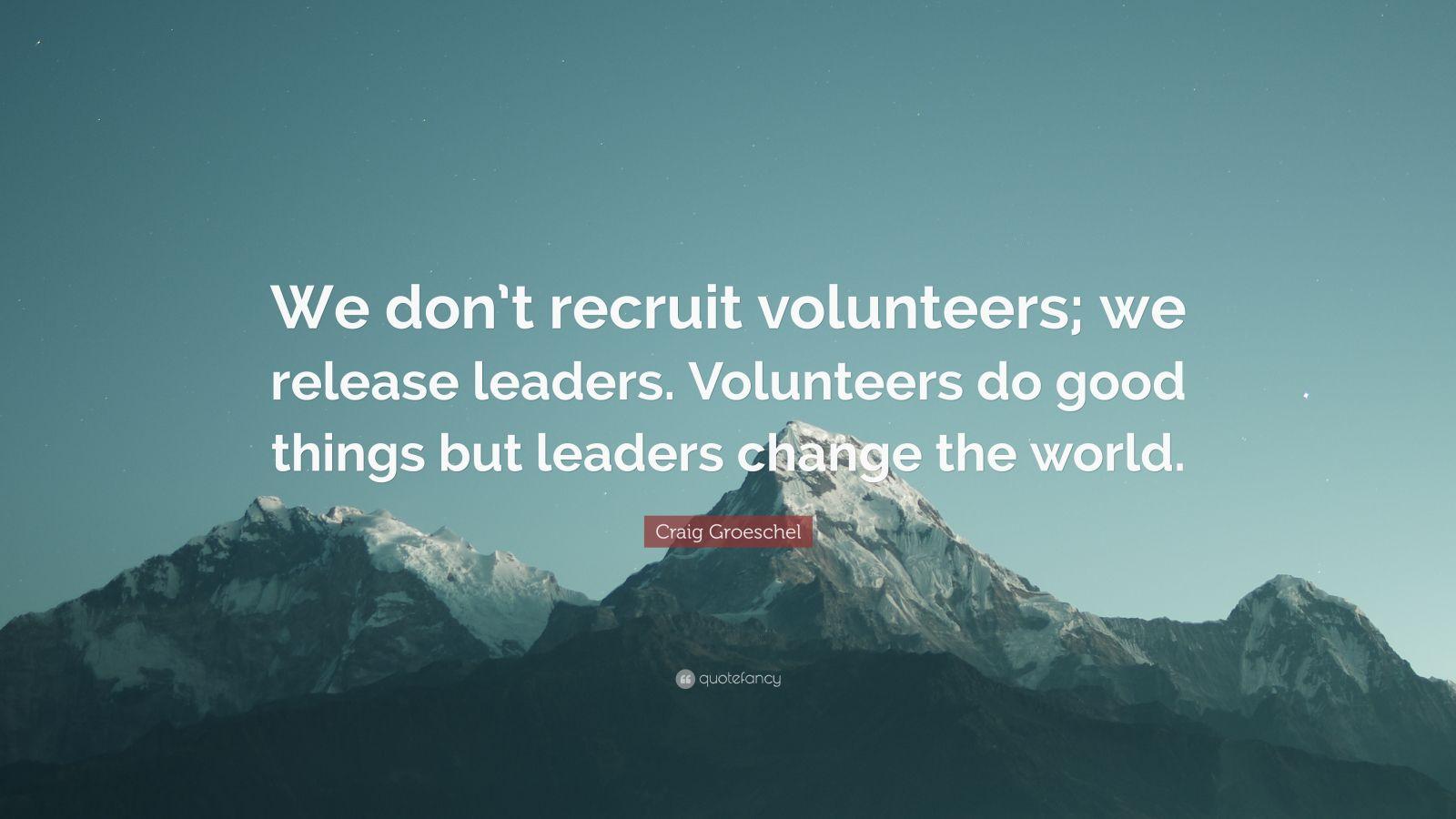 "Craig Groeschel Quote: ""We don't recruit volunteers; we release leaders. Volunteers do good things but leaders change the world."""