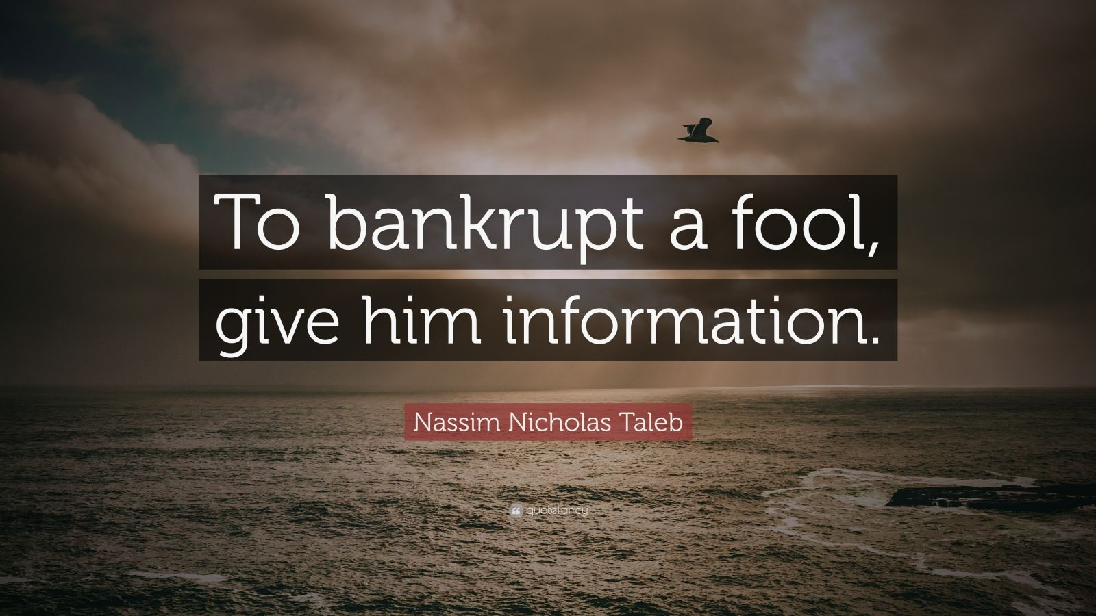 """Nassim Nicholas Taleb Quote: """"To bankrupt a fool, give him information."""""""