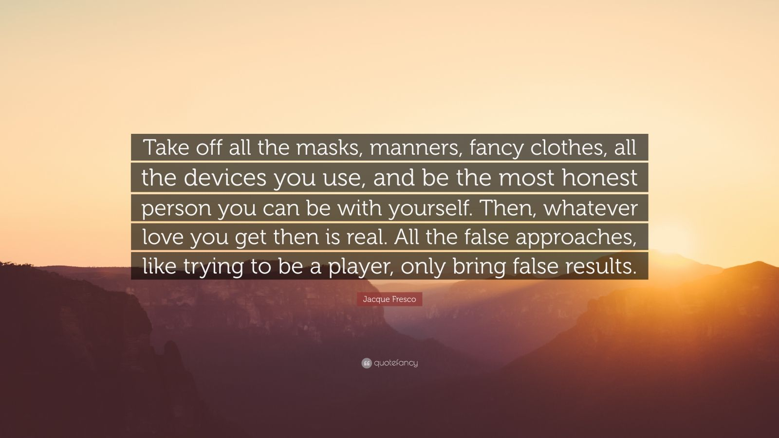 "Jacque Fresco Quote: ""Take off all the masks, manners, fancy clothes, all the devices you use, and be the most honest person you can be with yourself. Then, whatever love you get then is real. All the false approaches, like trying to be a player, only bring false results."""