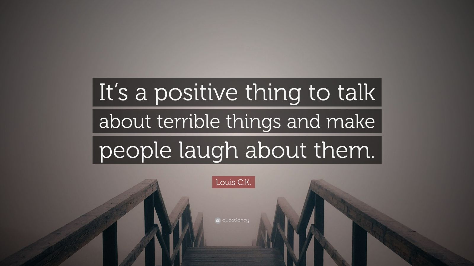 "Louis C.K. Quote: ""It's a positive thing to talk about terrible things and make people laugh about them."""