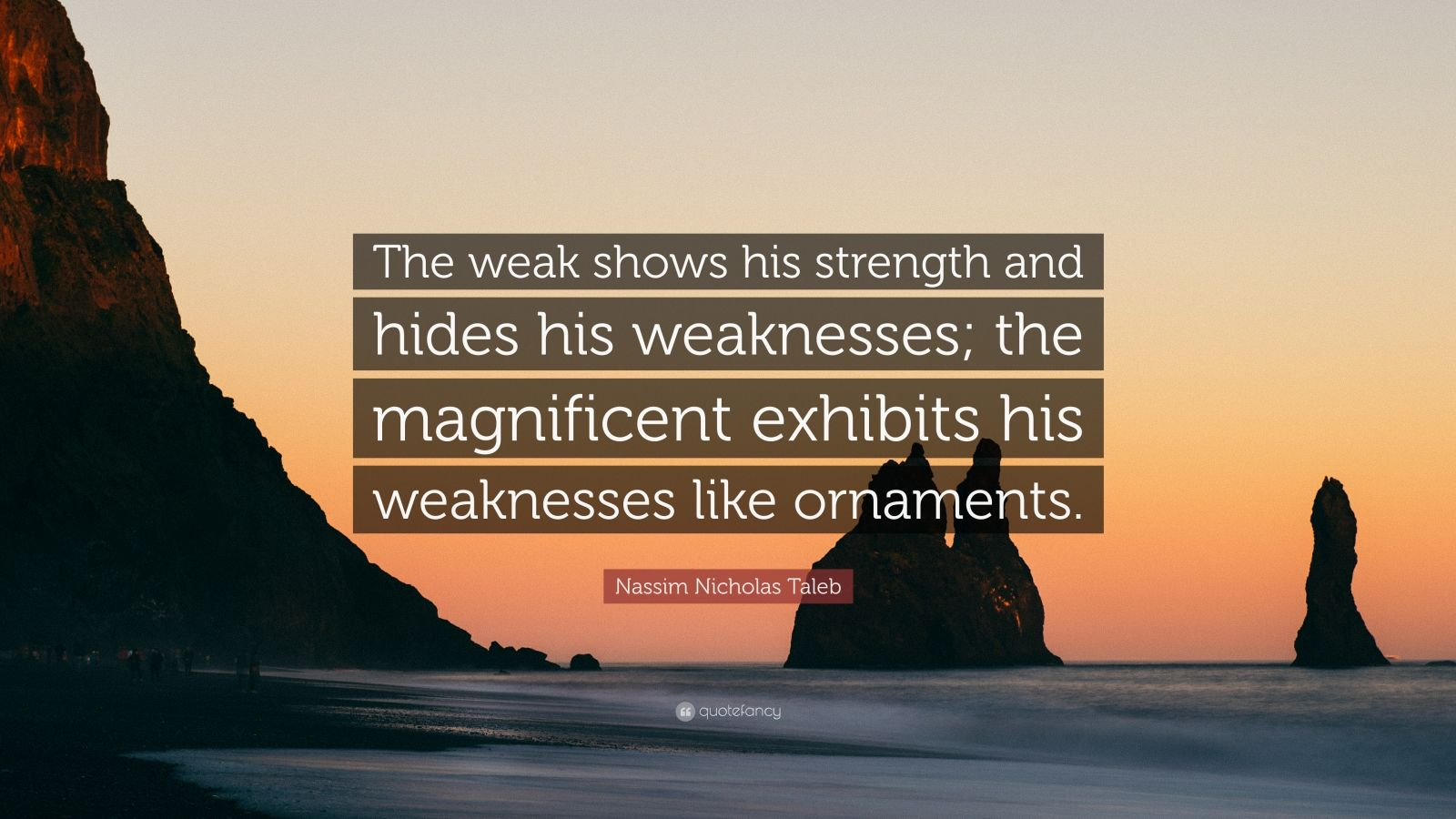 """Nassim Nicholas Taleb Quote: """"The weak shows his strength and hides his weaknesses; the magnificent exhibits his weaknesses like ornaments."""""""