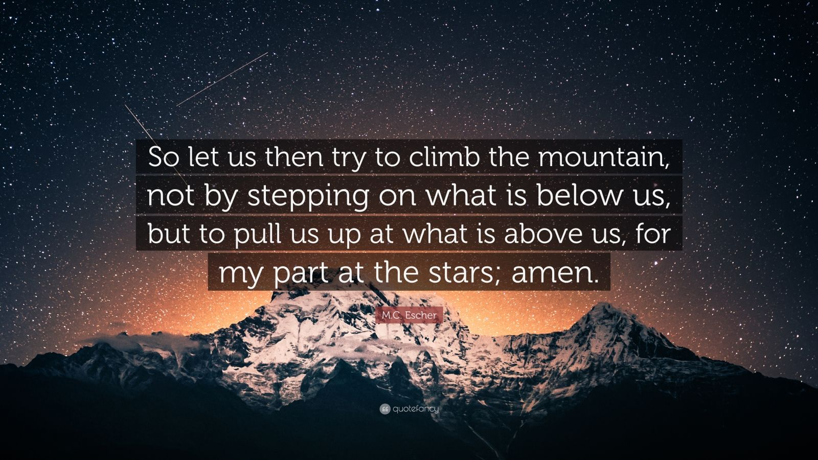 """M.C. Escher Quote: """"So let us then try to climb the mountain, not by stepping on what is below us, but to pull us up at what is above us, for my part at the stars; amen."""""""
