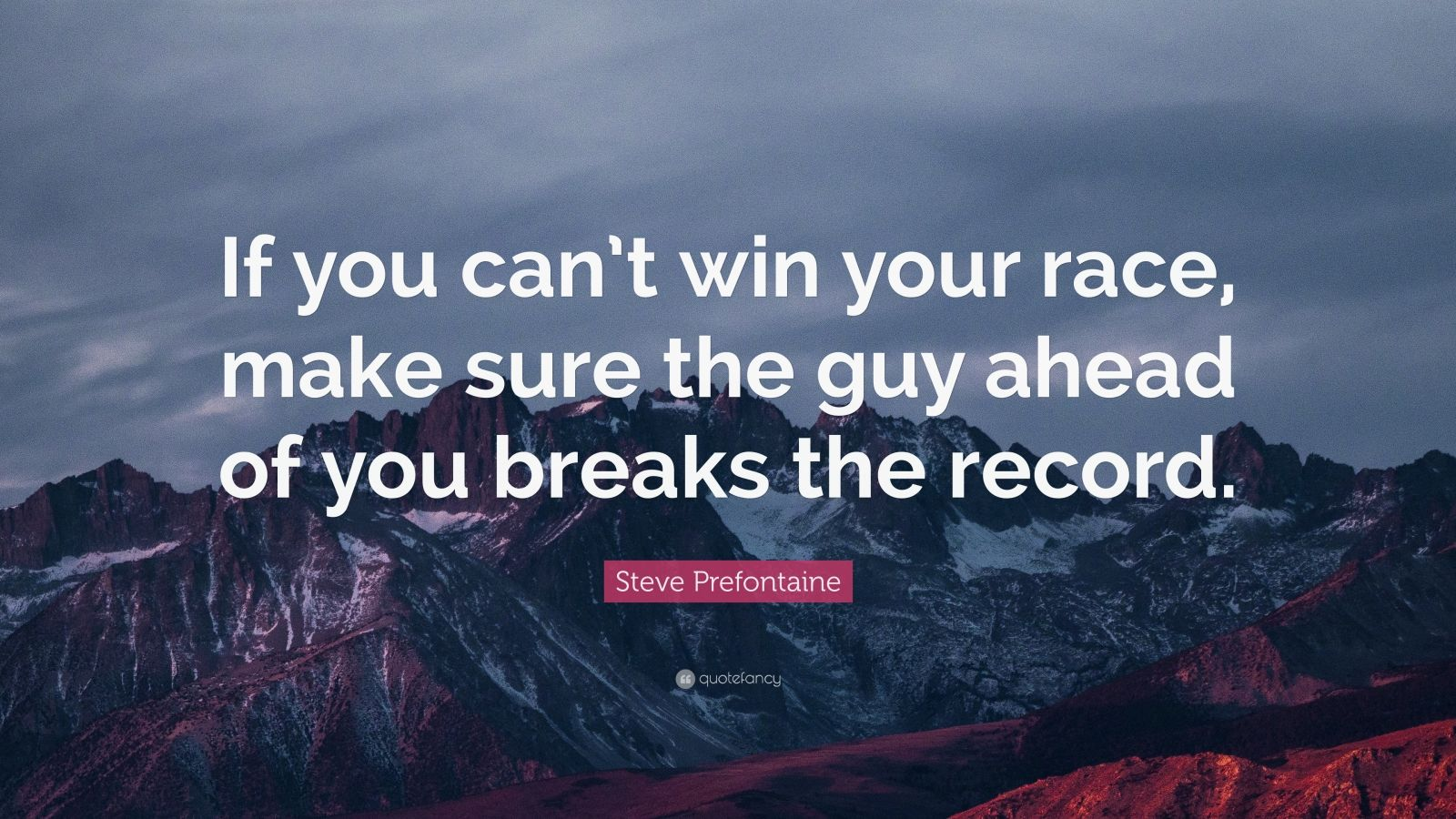 """Steve Prefontaine Quote: """"If you can't win your race, make sure the guy ahead of you breaks the record."""""""