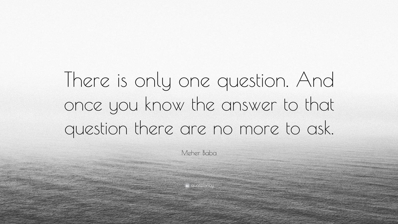 """Meher Baba Quote: """"There is only one question. And once you know the answer to that question there are no more to ask."""""""