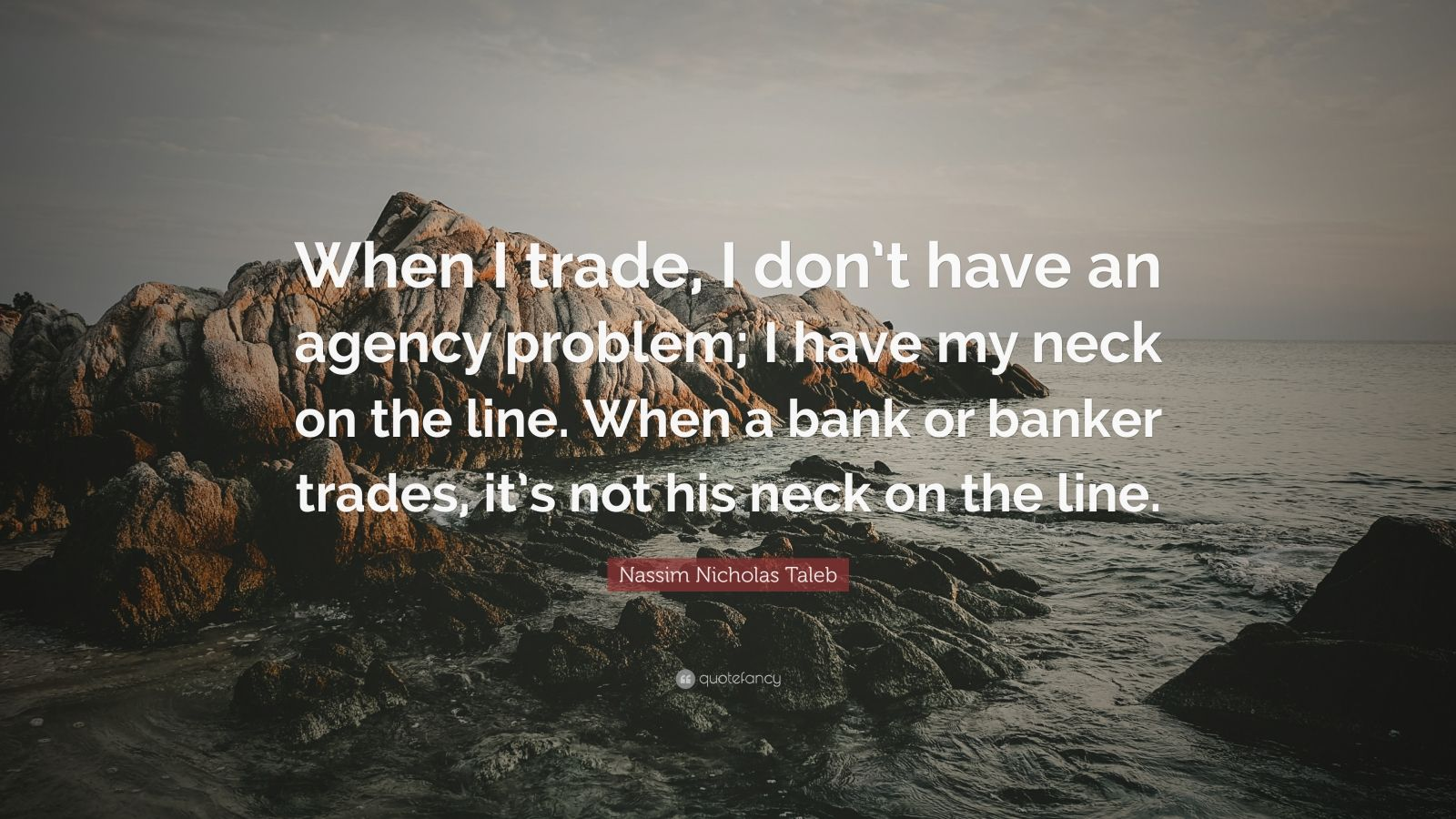 """Nassim Nicholas Taleb Quote: """"When I trade, I don't have an agency problem; I have my neck on the line. When a bank or banker trades, it's not his neck on the line."""""""