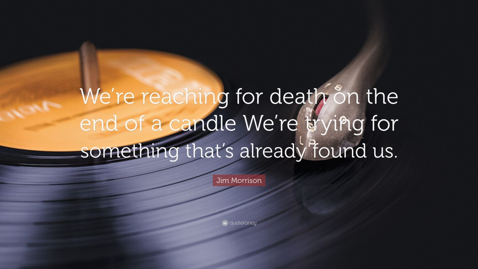 """Jim Morrison Quote: """"We're reaching for death on the end of a candle We're trying for something that's already found us."""""""