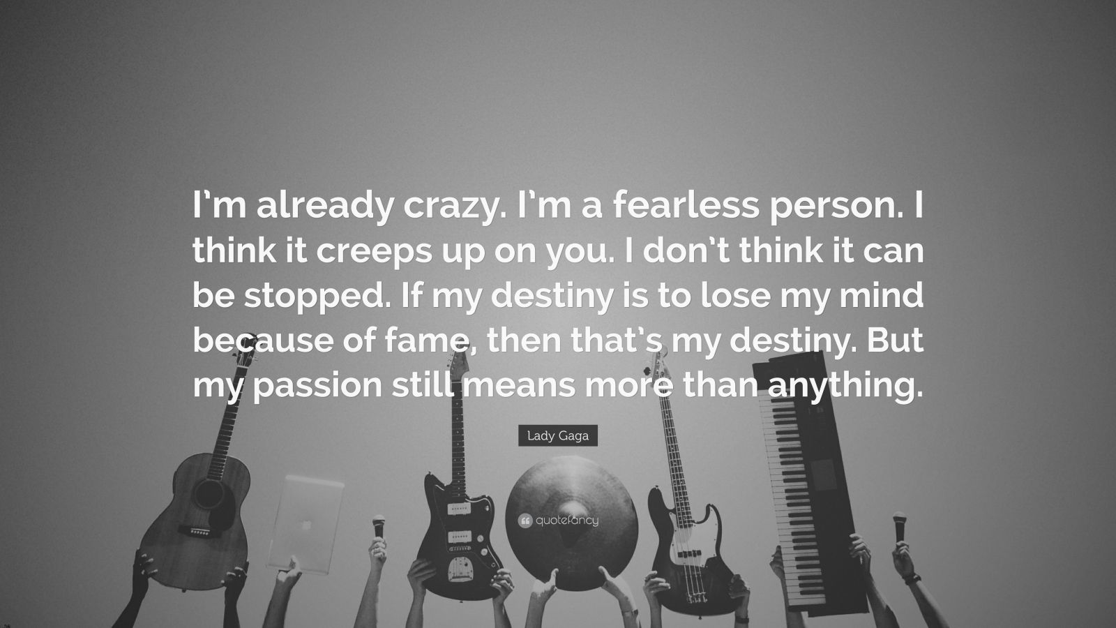 "Lady Gaga Quote: ""I'm already crazy. I'm a fearless person. I think it creeps up on you. I don't think it can be stopped. If my destiny is to lose my mind because of fame, then that's my destiny. But my passion still means more than anything."""