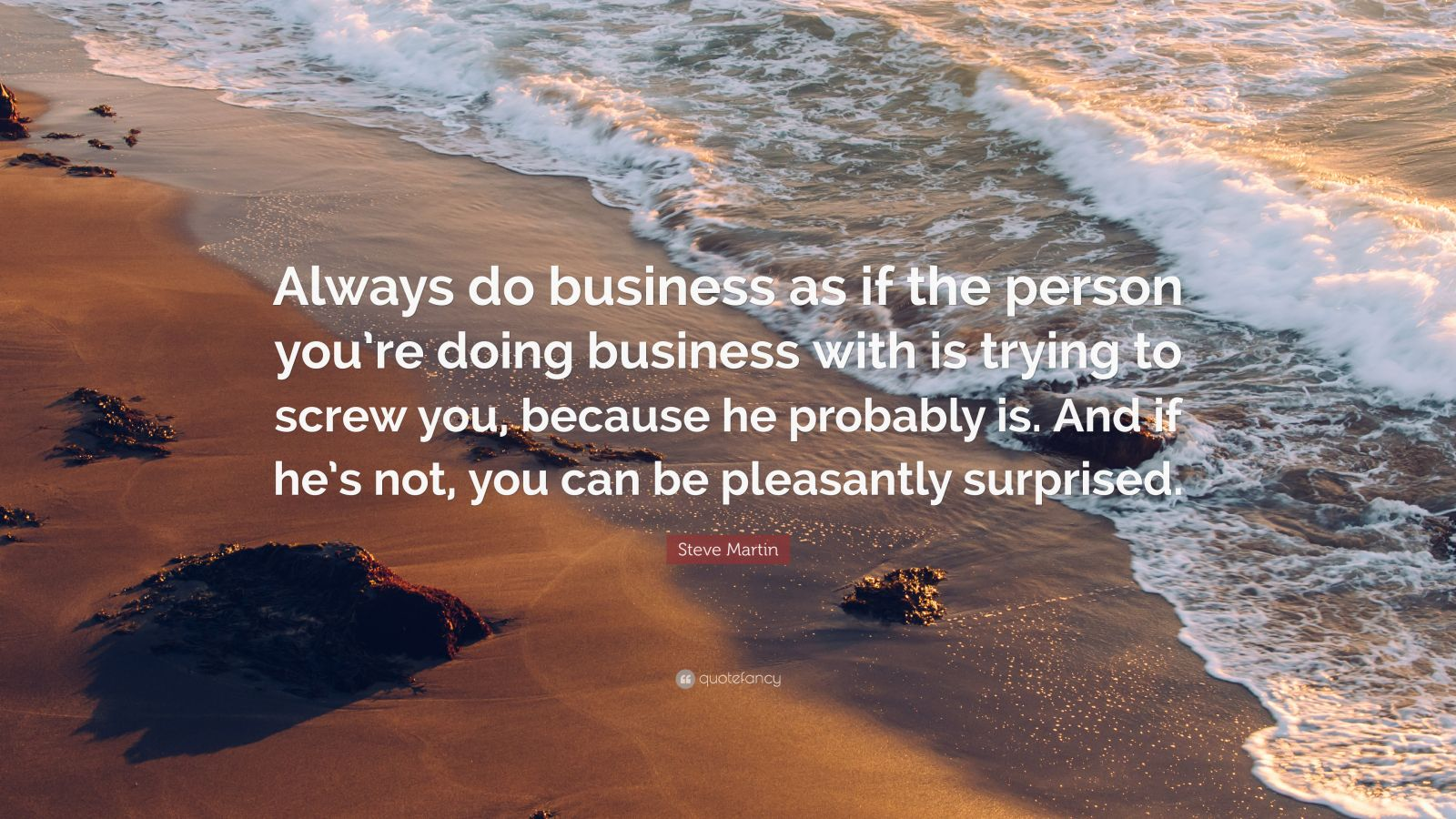 "Steve Martin Quote: ""Always do business as if the person you're doing business with is trying to screw you, because he probably is. And if he's not, you can be pleasantly surprised."""