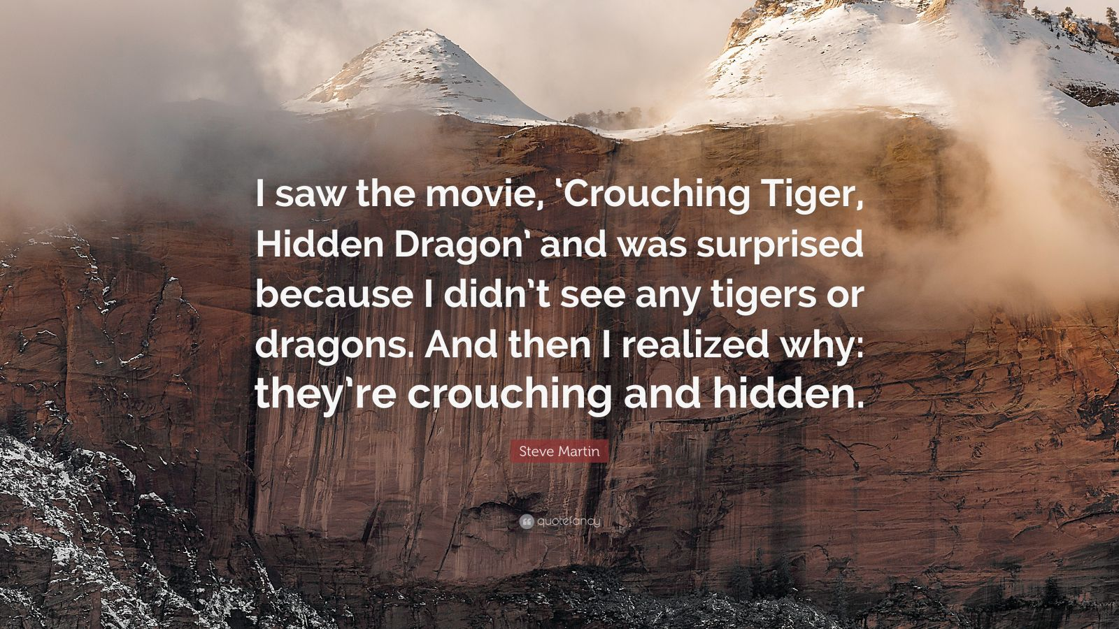 "Steve Martin Quote: ""I saw the movie, 'Crouching Tiger, Hidden Dragon' and was surprised because I didn't see any tigers or dragons. And then I realized why: they're crouching and hidden."""
