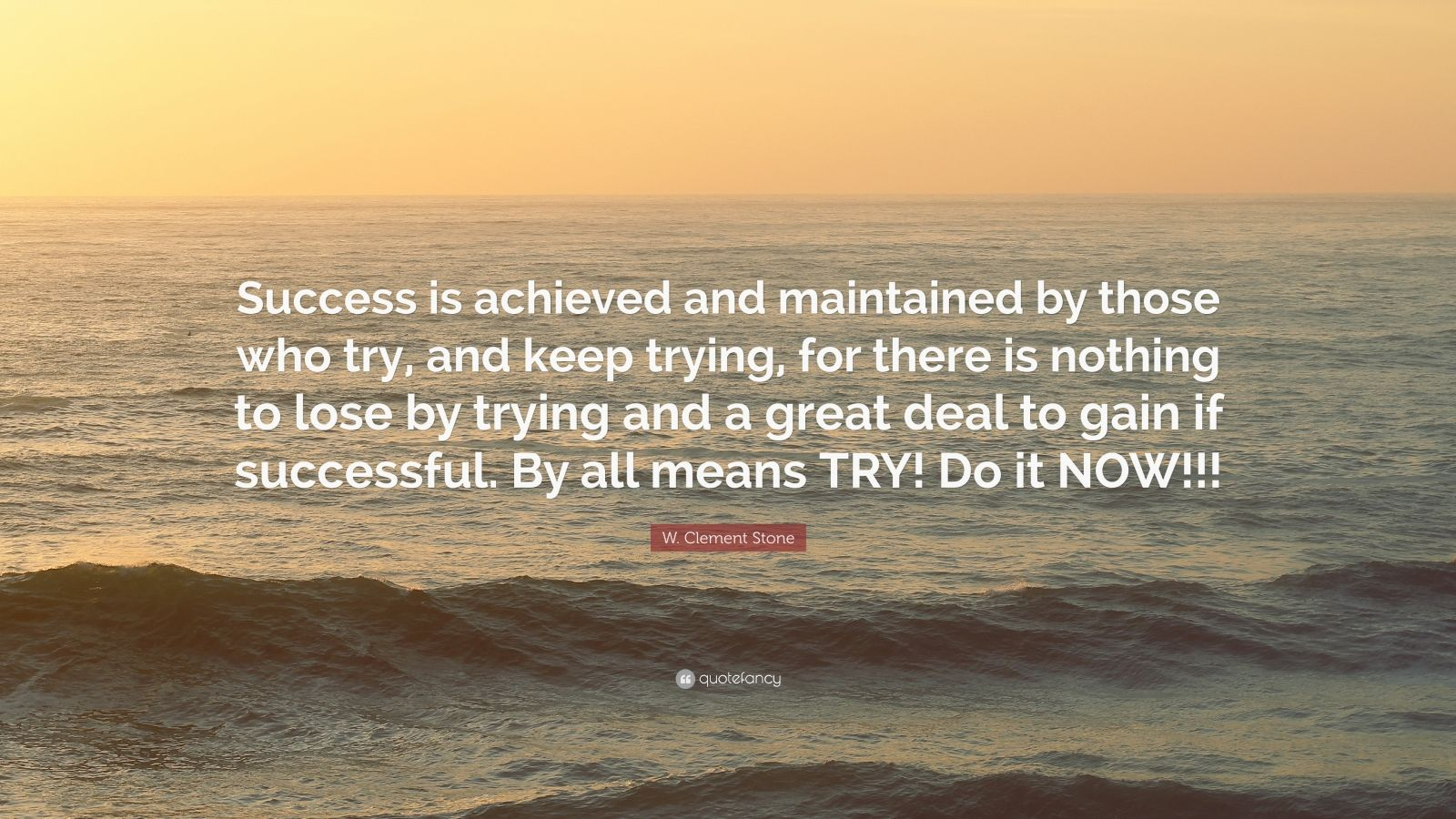 """W. Clement Stone Quote: """"Success is achieved and maintained by those who try, and keep trying, for there is nothing to lose by trying and a great deal to gain if successful. By all means TRY! Do it NOW!!!"""""""