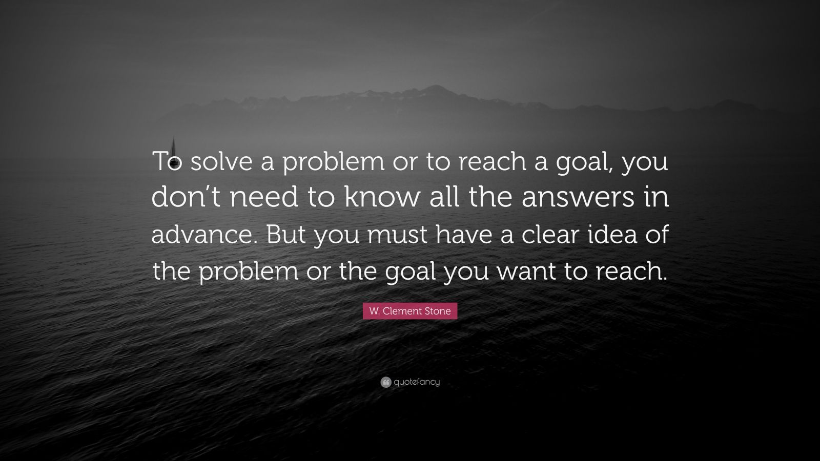 "W. Clement Stone Quote: ""To solve a problem or to reach a goal, you don't need to know all the answers in advance. But you must have a clear idea of the problem or the goal you want to reach."""