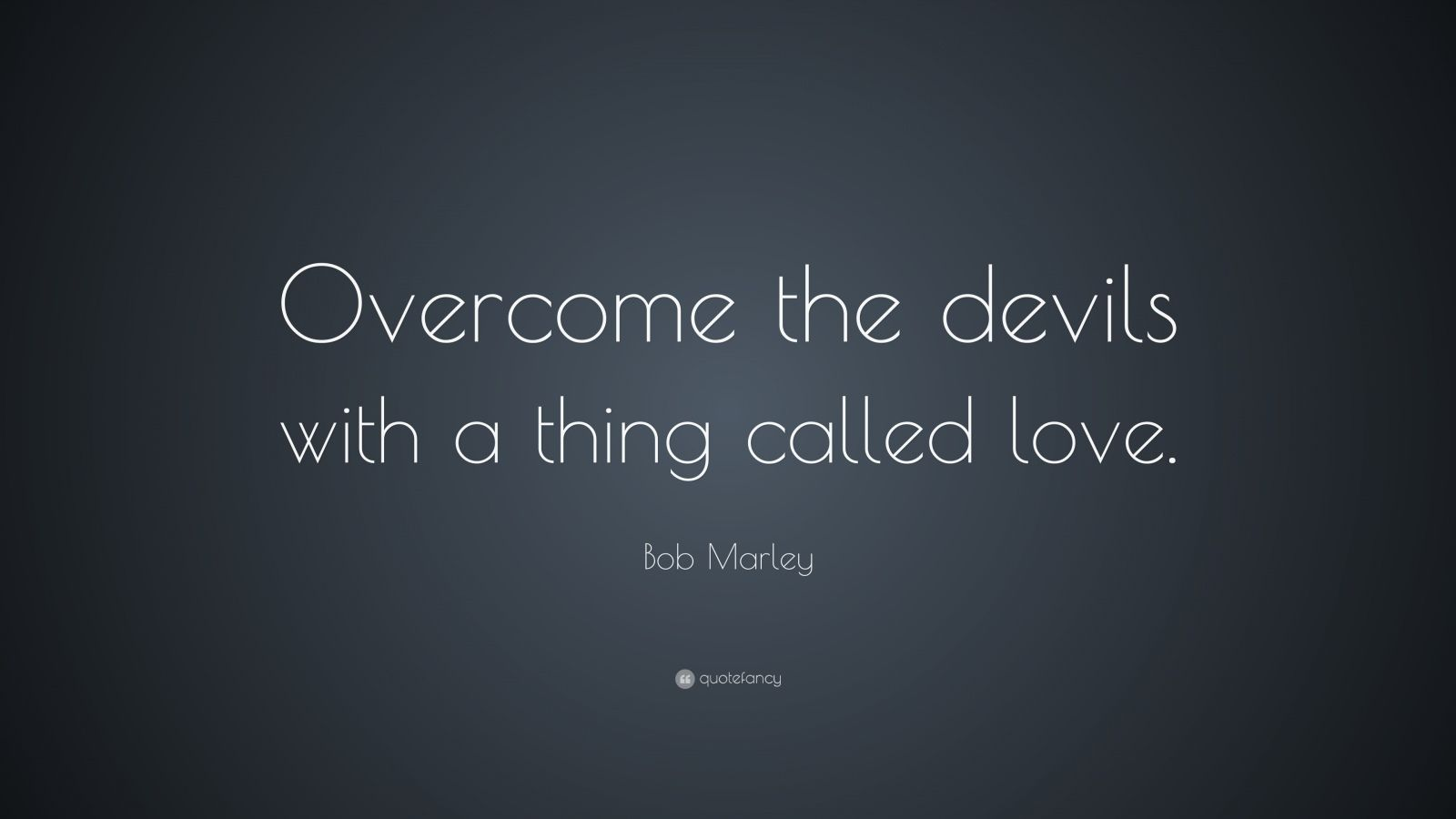 "Bob Marley Quote: ""Overcome the devils with a thing called love. """