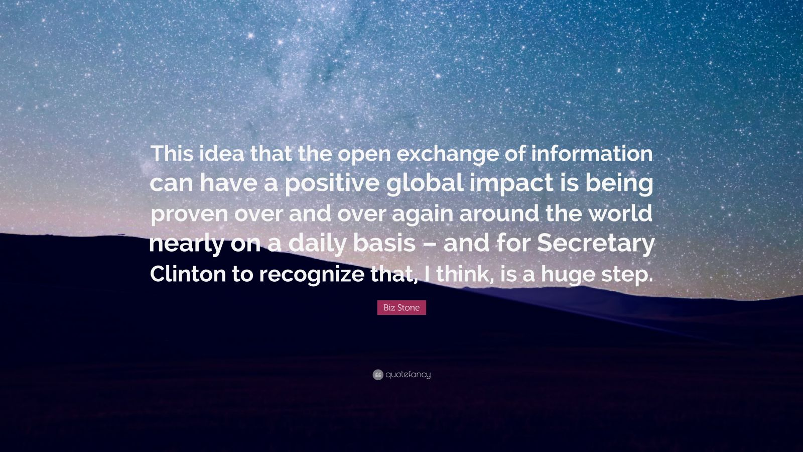 "Biz Stone Quote: ""This idea that the open exchange of information can have a positive global impact is being proven over and over again around the world nearly on a daily basis – and for Secretary Clinton to recognize that, I think, is a huge step."""