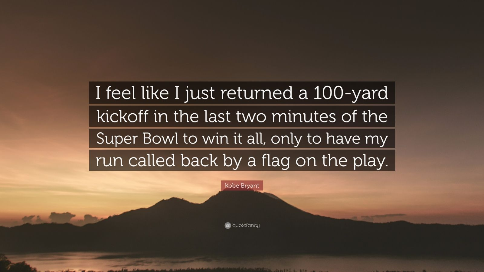 """Kobe Bryant Quote: """"I feel like I just returned a 100-yard kickoff in the last two minutes of the Super Bowl to win it all, only to have my run called back by a flag on the play."""""""