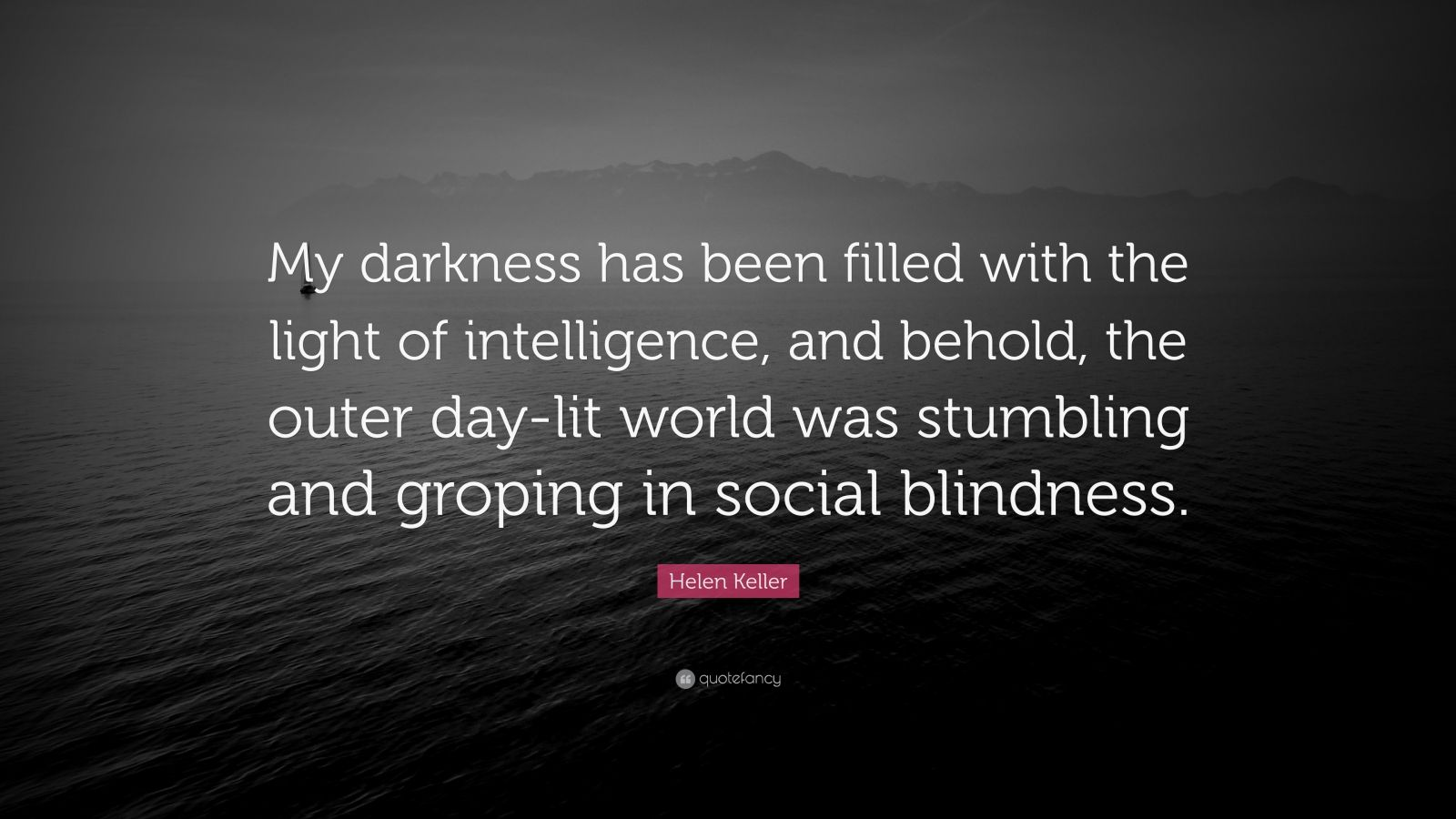 """Helen Keller Quote: """"My darkness has been filled with the light of intelligence, and behold, the outer day-lit world was stumbling and groping in social blindness."""""""