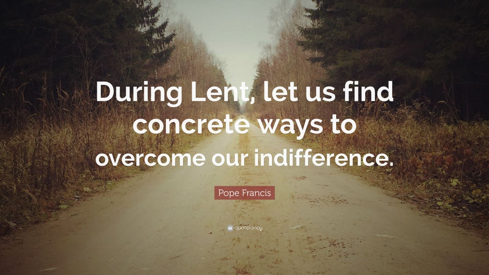 """Pope Francis Quote: """"During Lent, let us find concrete ways to overcome our indifference."""""""