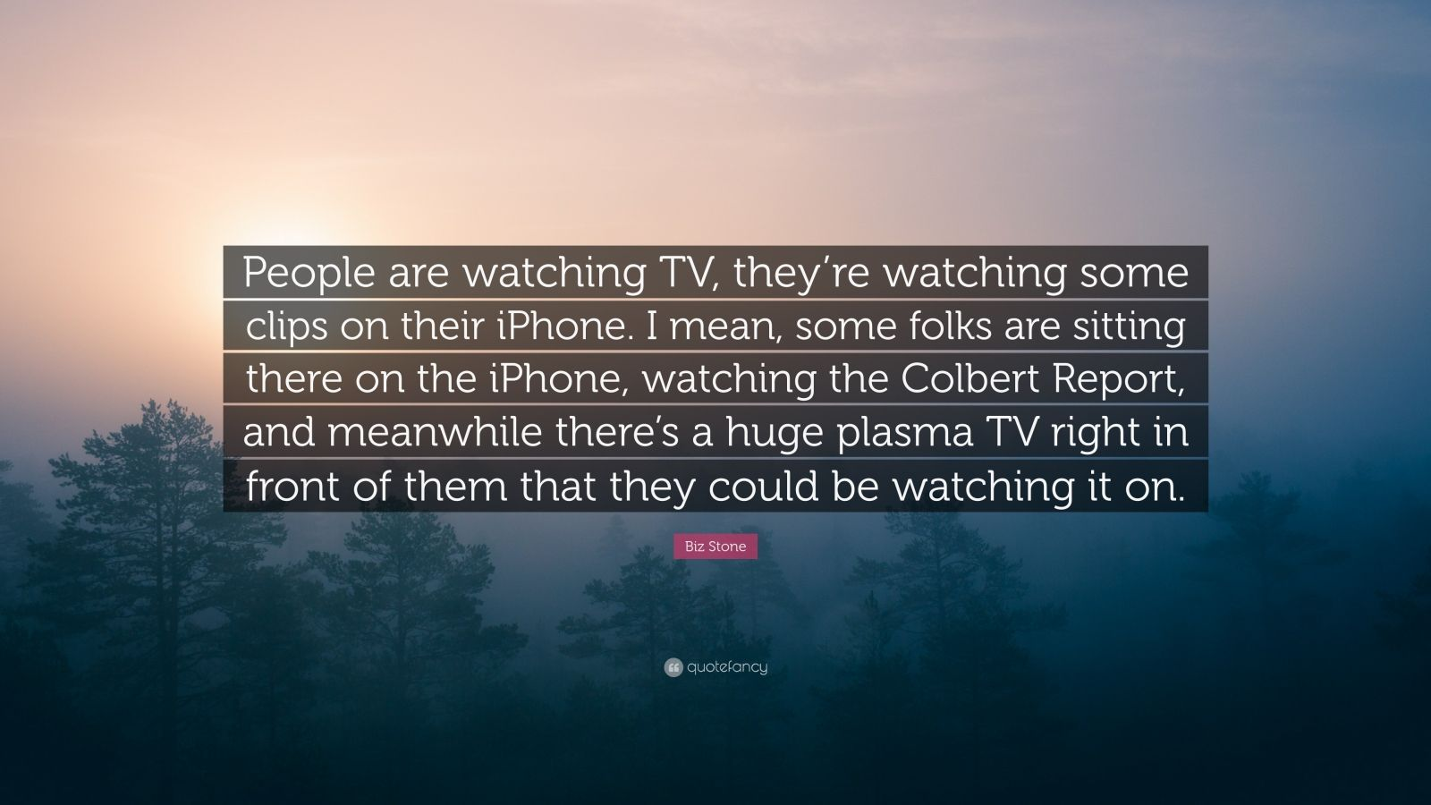 "Biz Stone Quote: ""People are watching TV, they're watching some clips on their iPhone. I mean, some folks are sitting there on the iPhone, watching the Colbert Report, and meanwhile there's a huge plasma TV right in front of them that they could be watching it on."""