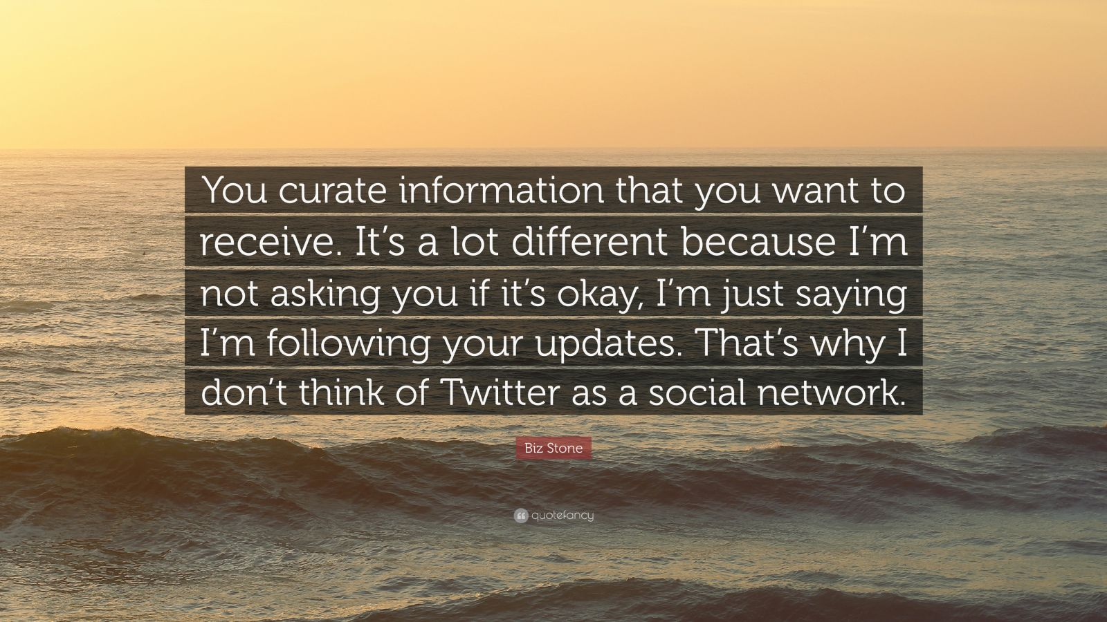 "Biz Stone Quote: ""You curate information that you want to receive. It's a lot different because I'm not asking you if it's okay, I'm just saying I'm following your updates. That's why I don't think of Twitter as a social network."""