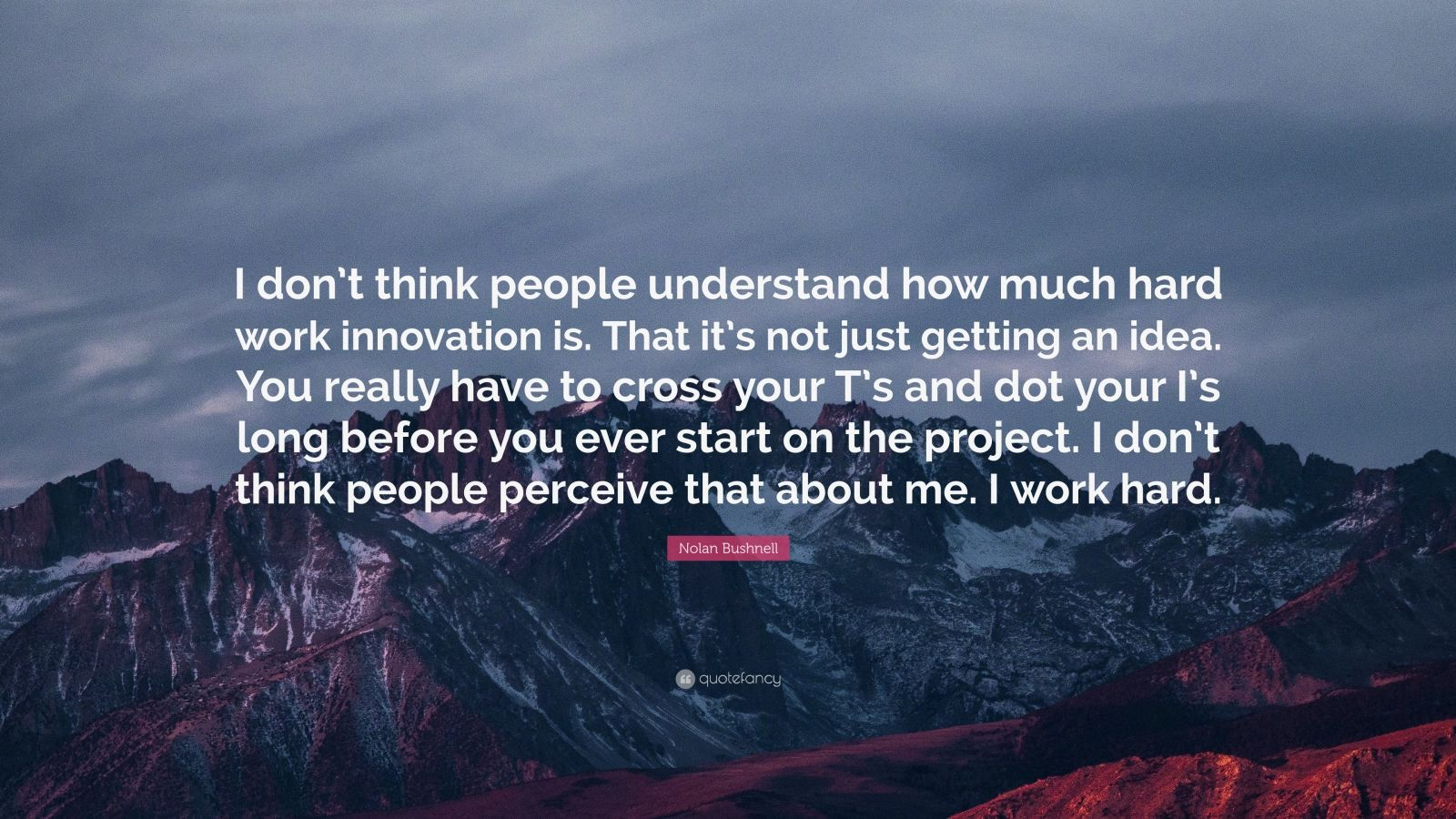 """Nolan Bushnell Quote: """"I don't think people understand how much hard work innovation is. That it's not just getting an idea. You really have to cross your T's and dot your I's long before you ever start on the project. I don't think people perceive that about me. I work hard."""""""