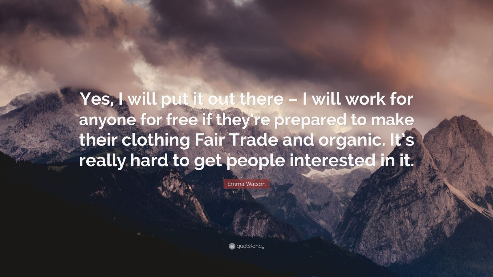 """Emma Watson Quote: """"Yes, I will put it out there – I will work for anyone for free if they're prepared to make their clothing Fair Trade and organic. It's really hard to get people interested in it."""""""