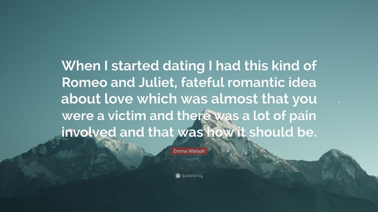 """Emma Watson Quote: """"When I started dating I had this kind of Romeo and Juliet, fateful romantic idea about love which was almost that you were a victim and there was a lot of pain involved and that was how it should be."""""""