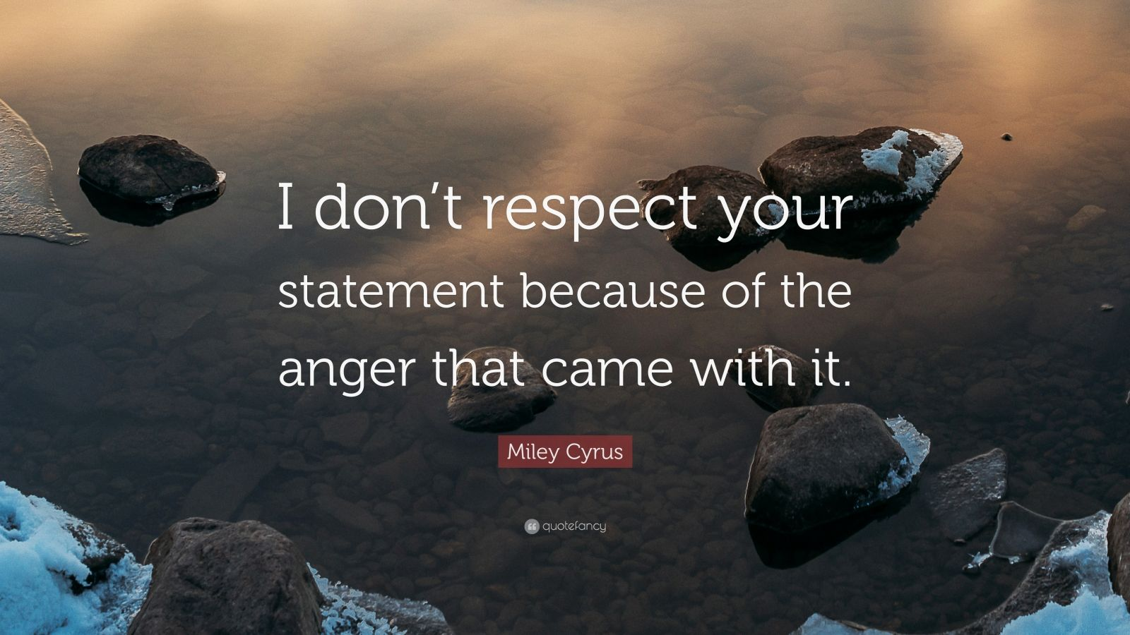 "Miley Cyrus Quote: ""I don't respect your statement because of the anger that came with it."""