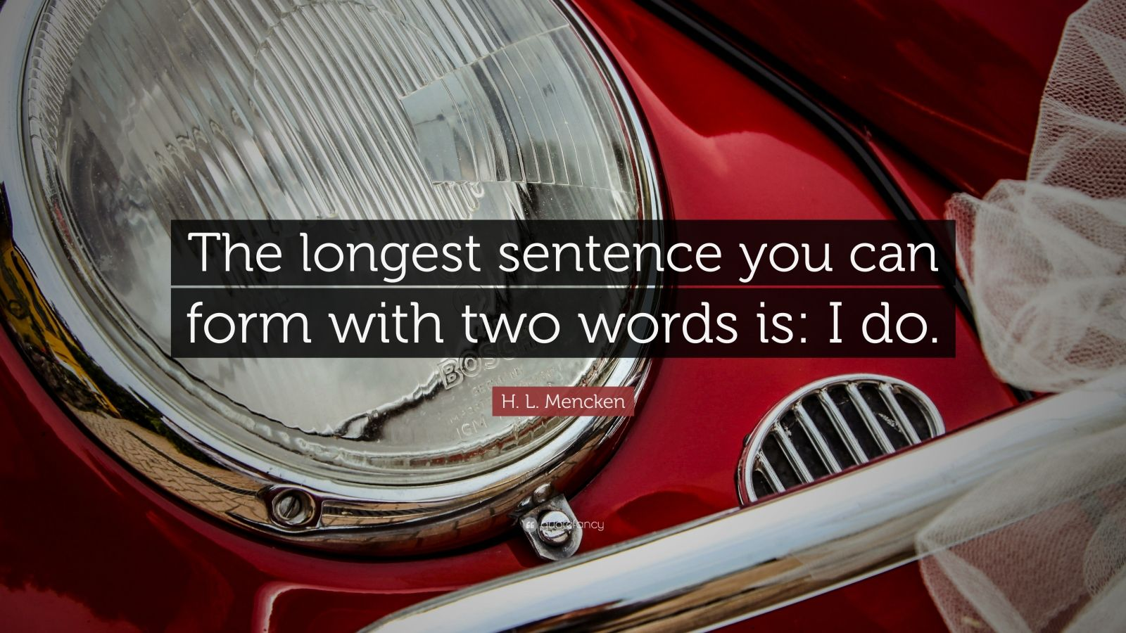 "H. L. Mencken Quote: ""The longest sentence you can form with two words is: I do."""