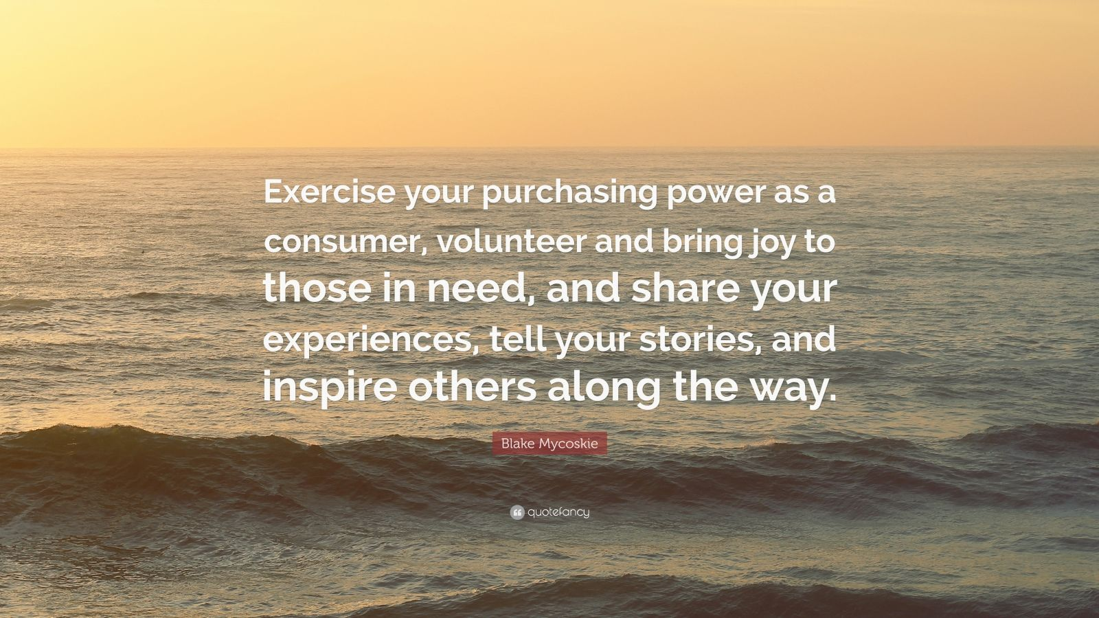 "Blake Mycoskie Quote: ""Exercise your purchasing power as a consumer, volunteer and bring joy to those in need, and share your experiences, tell your stories, and inspire others along the way."""