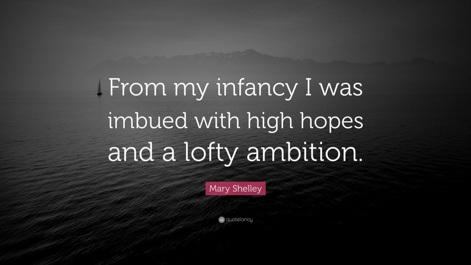 "Mary Shelley Quote: ""From my infancy I was imbued with high hopes and a lofty ambition."""
