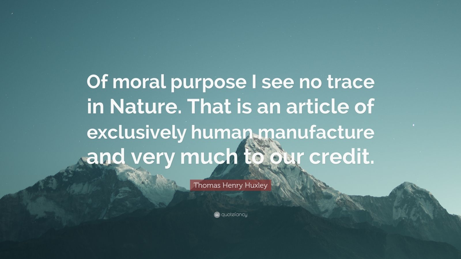 "Thomas Henry Huxley Quote: ""Of moral purpose I see no trace in Nature. That is an article of exclusively human manufacture and very much to our credit."""