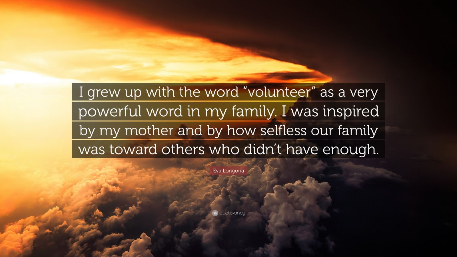 """Eva Longoria Quote: """"I grew up with the word """"volunteer"""" as a very powerful word in my family. I was inspired by my mother and by how selfless our family was toward others who didn't have enough."""""""