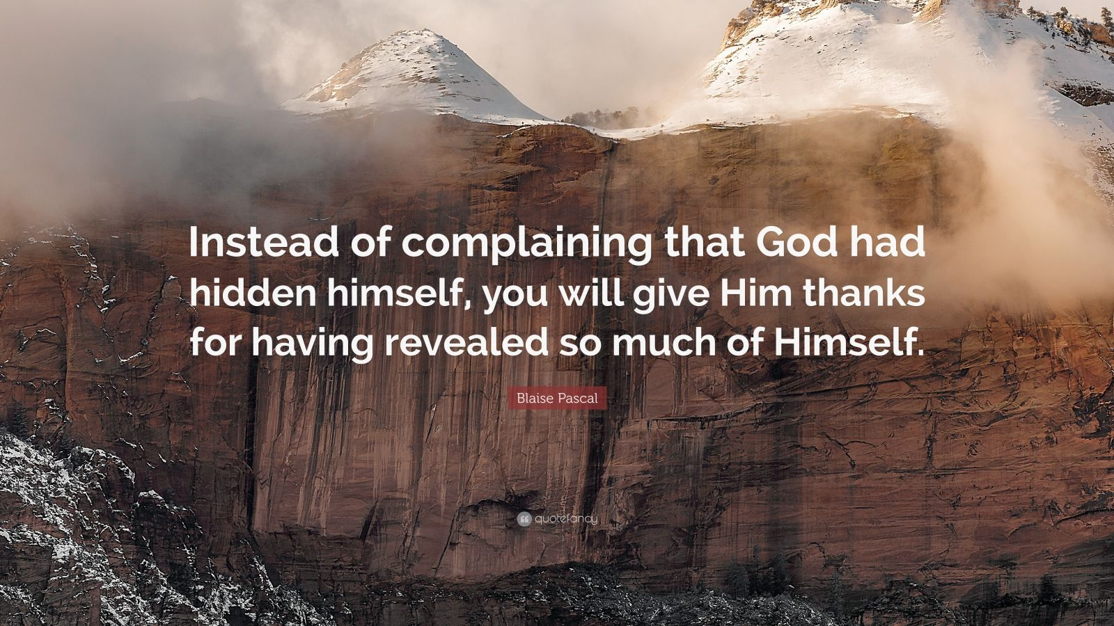 "Blaise Pascal Quote: ""Instead of complaining that God had hidden himself, you will give Him thanks for having revealed so much of Himself."""