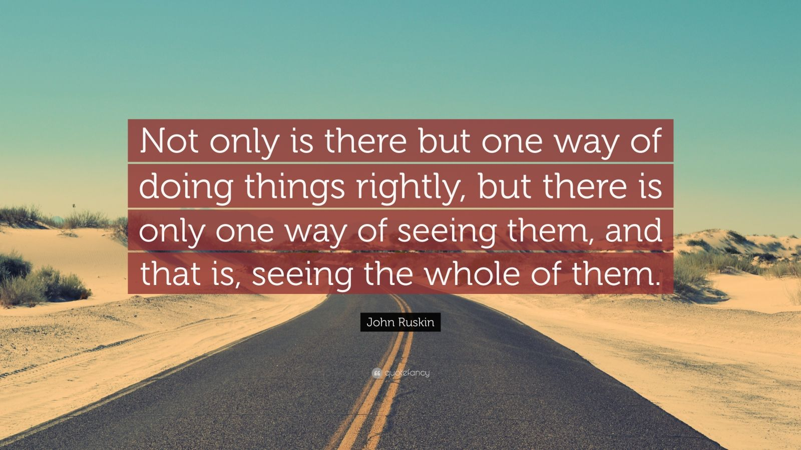 """John Ruskin Quote: """"Not only is there but one way of doing things rightly, but there is only one way of seeing them, and that is, seeing the whole of them."""""""